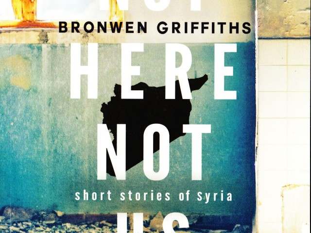 Not Here Not Us Short stories of Syria – Author: Bronwen Griffiths